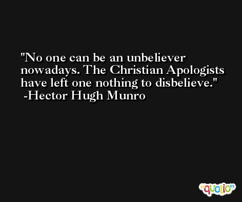 No one can be an unbeliever nowadays. The Christian Apologists have left one nothing to disbelieve. -Hector Hugh Munro