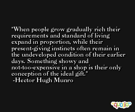 When people grow gradually rich their requirements and standard of living expand in proportion, while their present-giving instincts often remain in the undeveloped condition of their earlier days. Something showy and not-too-expensive in a shop is their only conception of the ideal gift. -Hector Hugh Munro