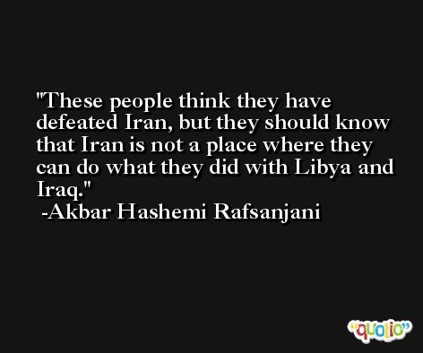 These people think they have defeated Iran, but they should know that Iran is not a place where they can do what they did with Libya and Iraq. -Akbar Hashemi Rafsanjani