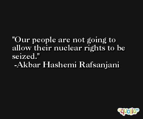 Our people are not going to allow their nuclear rights to be seized. -Akbar Hashemi Rafsanjani