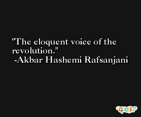 The eloquent voice of the revolution. -Akbar Hashemi Rafsanjani