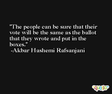 The people can be sure that their vote will be the same as the ballot that they wrote and put in the boxes. -Akbar Hashemi Rafsanjani
