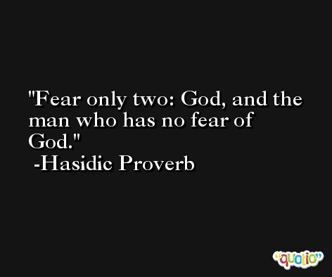 Fear only two: God, and the man who has no fear of God. -Hasidic Proverb