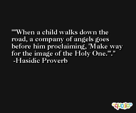 'When a child walks down the road, a company of angels goes before him proclaiming, 'Make way for the image of the Holy One.''. -Hasidic Proverb