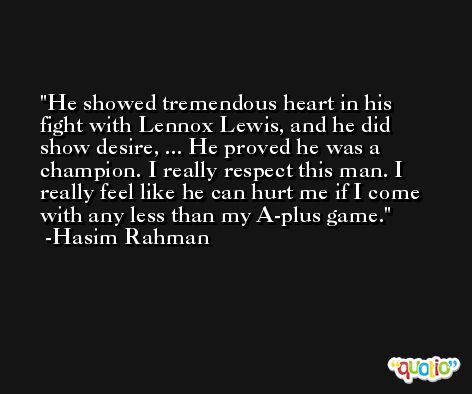 He showed tremendous heart in his fight with Lennox Lewis, and he did show desire, ... He proved he was a champion. I really respect this man. I really feel like he can hurt me if I come with any less than my A-plus game. -Hasim Rahman