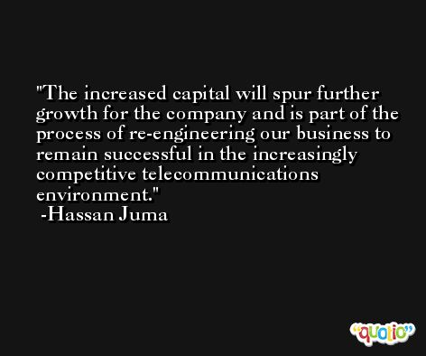 The increased capital will spur further growth for the company and is part of the process of re-engineering our business to remain successful in the increasingly competitive telecommunications environment. -Hassan Juma