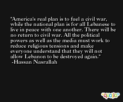 America's real plan is to fuel a civil war, while the national plan is for all Lebanese to live in peace with one another. There will be no return to civil war. All the political powers as well as the media must work to reduce religious tensions and make everyone understand that they will not allow Lebanon to be destroyed again. -Hassan Nasrallah