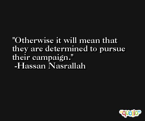 Otherwise it will mean that they are determined to pursue their campaign. -Hassan Nasrallah
