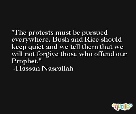 The protests must be pursued everywhere. Bush and Rice should keep quiet and we tell them that we will not forgive those who offend our Prophet. -Hassan Nasrallah