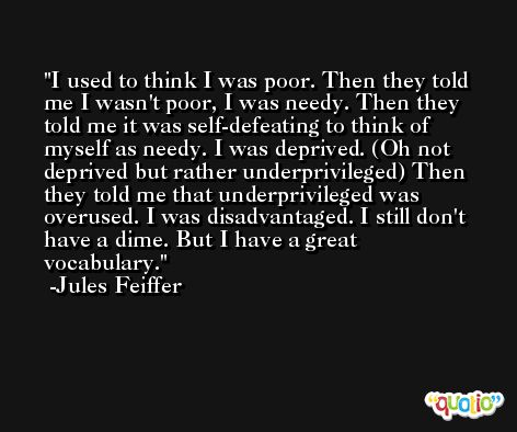 I used to think I was poor. Then they told me I wasn't poor, I was needy. Then they told me it was self-defeating to think of myself as needy. I was deprived. (Oh not deprived but rather underprivileged) Then they told me that underprivileged was overused. I was disadvantaged. I still don't have a dime. But I have a great vocabulary. -Jules Feiffer