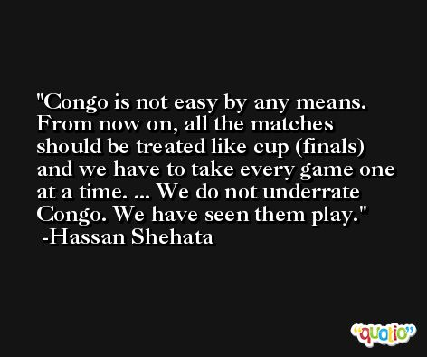 Congo is not easy by any means. From now on, all the matches should be treated like cup (finals) and we have to take every game one at a time. ... We do not underrate Congo. We have seen them play. -Hassan Shehata