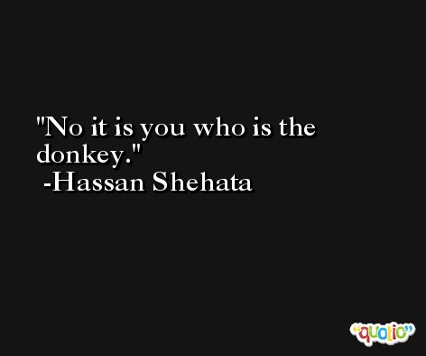 No it is you who is the donkey. -Hassan Shehata