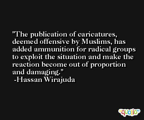 The publication of caricatures, deemed offensive by Muslims, has added ammunition for radical groups to exploit the situation and make the reaction become out of proportion and damaging. -Hassan Wirajuda
