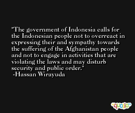 The government of Indonesia calls for the Indonesian people not to overreact in expressing their and sympathy towards the suffering of the Afghanistan people and not to engage in activities that are violating the laws and may disturb security and public order. -Hassan Wirayuda