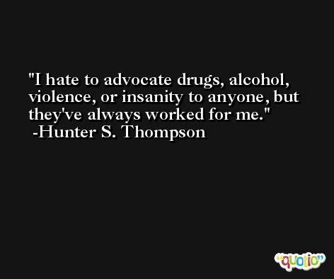 I hate to advocate drugs, alcohol, violence, or insanity to anyone, but they've always worked for me. -Hunter S. Thompson