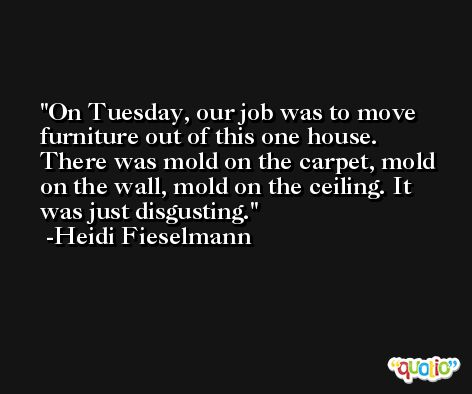 On Tuesday, our job was to move furniture out of this one house. There was mold on the carpet, mold on the wall, mold on the ceiling. It was just disgusting. -Heidi Fieselmann