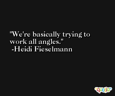 We're basically trying to work all angles. -Heidi Fieselmann