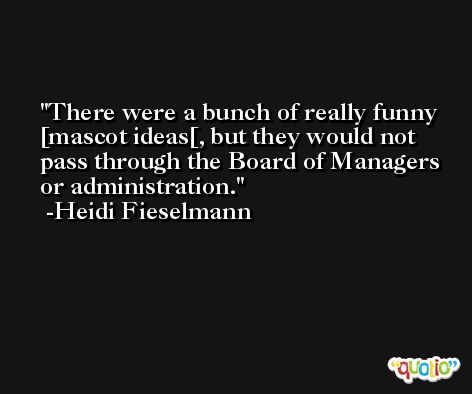 There were a bunch of really funny [mascot ideas[, but they would not pass through the Board of Managers or administration. -Heidi Fieselmann