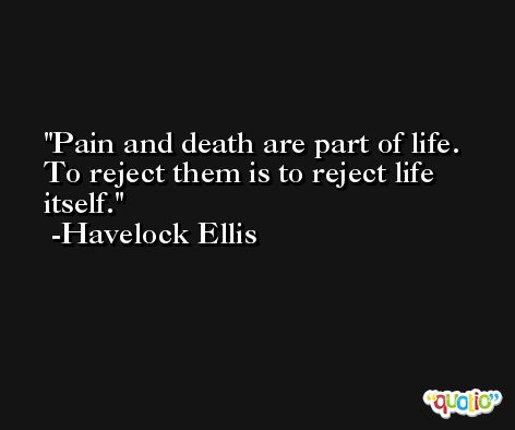 Pain and death are part of life. To reject them is to reject life itself. -Havelock Ellis