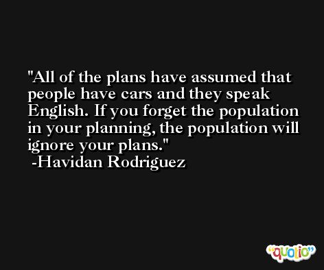 All of the plans have assumed that people have cars and they speak English. If you forget the population in your planning, the population will ignore your plans. -Havidan Rodriguez