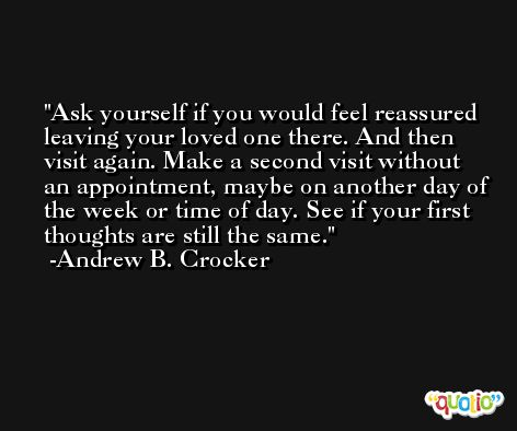 Ask yourself if you would feel reassured leaving your loved one there. And then visit again. Make a second visit without an appointment, maybe on another day of the week or time of day. See if your first thoughts are still the same. -Andrew B. Crocker