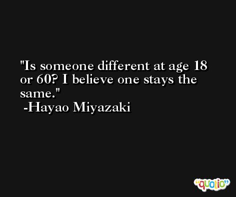Is someone different at age 18 or 60? I believe one stays the same. -Hayao Miyazaki