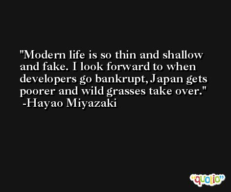 Modern life is so thin and shallow and fake. I look forward to when developers go bankrupt, Japan gets poorer and wild grasses take over. -Hayao Miyazaki