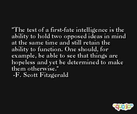 The test of a first-fate intelligence is the ability to hold two opposed ideas in mind at the same time and still retain the ability to function. One should, for example, be able to see that things are hopeless and yet be determined to make them otherwise. -F. Scott Fitzgerald
