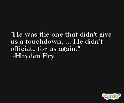 He was the one that didn't give us a touchdown, ... He didn't officiate for us again. -Hayden Fry