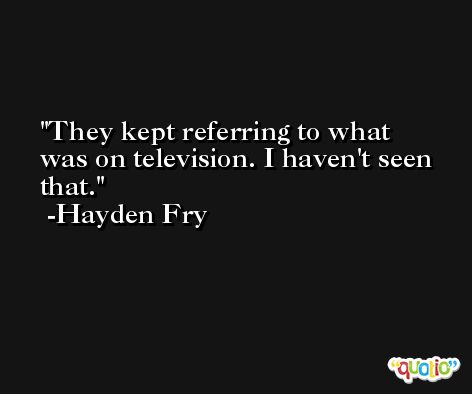 They kept referring to what was on television. I haven't seen that. -Hayden Fry