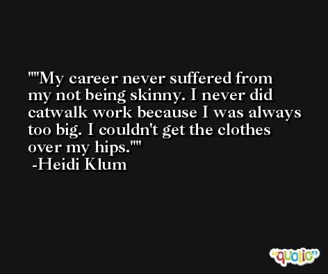'My career never suffered from my not being skinny. I never did catwalk work because I was always too big. I couldn't get the clothes over my hips.' -Heidi Klum