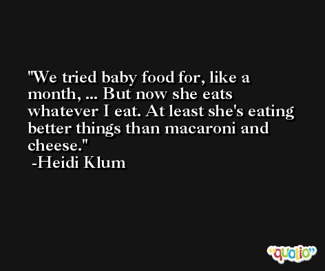 We tried baby food for, like a month, ... But now she eats whatever I eat. At least she's eating better things than macaroni and cheese. -Heidi Klum