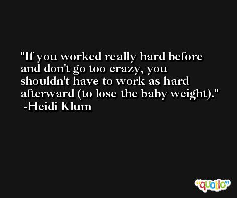 If you worked really hard before and don't go too crazy, you shouldn't have to work as hard afterward (to lose the baby weight). -Heidi Klum