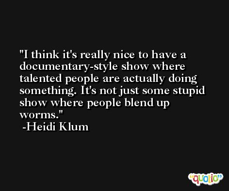 I think it's really nice to have a documentary-style show where talented people are actually doing something. It's not just some stupid show where people blend up worms. -Heidi Klum