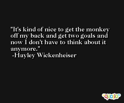 It's kind of nice to get the monkey off my back and get two goals and now I don't have to think about it anymore. -Hayley Wickenheiser