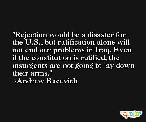 Rejection would be a disaster for the U.S., but ratification alone will not end our problems in Iraq. Even if the constitution is ratified, the insurgents are not going to lay down their arms. -Andrew Bacevich