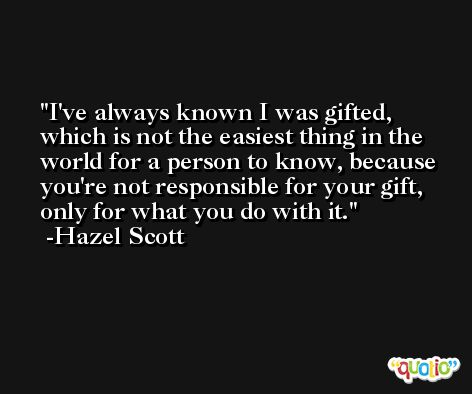 I've always known I was gifted, which is not the easiest thing in the world for a person to know, because you're not responsible for your gift, only for what you do with it. -Hazel Scott