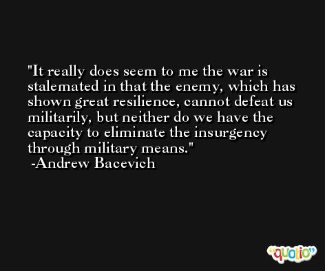 It really does seem to me the war is stalemated in that the enemy, which has shown great resilience, cannot defeat us militarily, but neither do we have the capacity to eliminate the insurgency through military means. -Andrew Bacevich