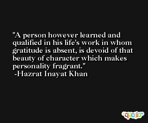 A person however learned and qualified in his life's work in whom gratitude is absent, is devoid of that beauty of character which makes personality fragrant. -Hazrat Inayat Khan