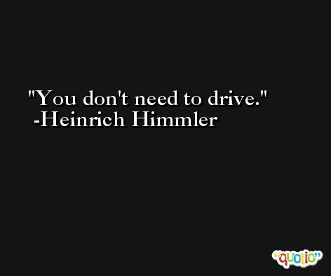 You don't need to drive. -Heinrich Himmler