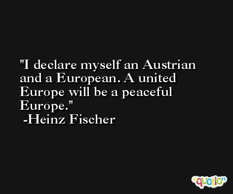 I declare myself an Austrian and a European. A united Europe will be a peaceful Europe. -Heinz Fischer