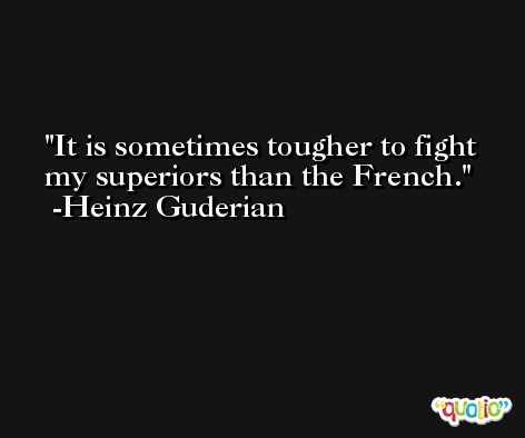 It is sometimes tougher to fight my superiors than the French. -Heinz Guderian