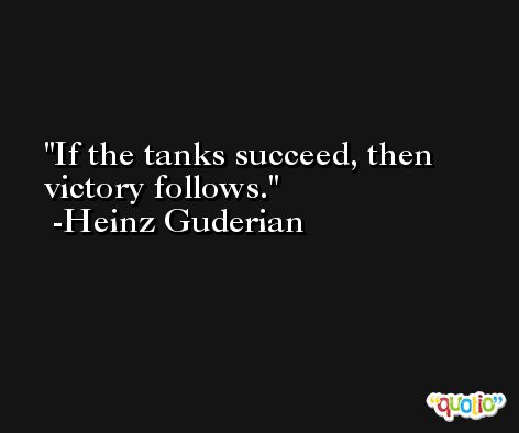 If the tanks succeed, then victory follows. -Heinz Guderian
