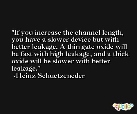 If you increase the channel length, you have a slower device but with better leakage. A thin gate oxide will be fast with high leakage, and a thick oxide will be slower with better leakage. -Heinz Schuetzeneder
