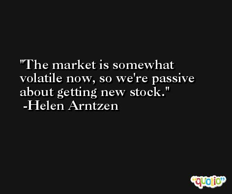 The market is somewhat volatile now, so we're passive about getting new stock. -Helen Arntzen