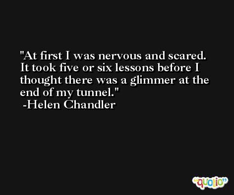At first I was nervous and scared. It took five or six lessons before I thought there was a glimmer at the end of my tunnel. -Helen Chandler