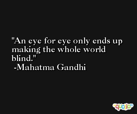 An eye for eye only ends up making the whole world blind. -Mahatma Gandhi