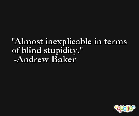Almost inexplicable in terms of blind stupidity. -Andrew Baker