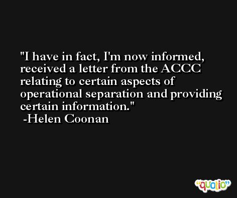 I have in fact, I'm now informed, received a letter from the ACCC relating to certain aspects of operational separation and providing certain information. -Helen Coonan