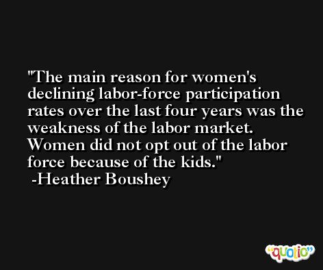 The main reason for women's declining labor-force participation rates over the last four years was the weakness of the labor market. Women did not opt out of the labor force because of the kids. -Heather Boushey